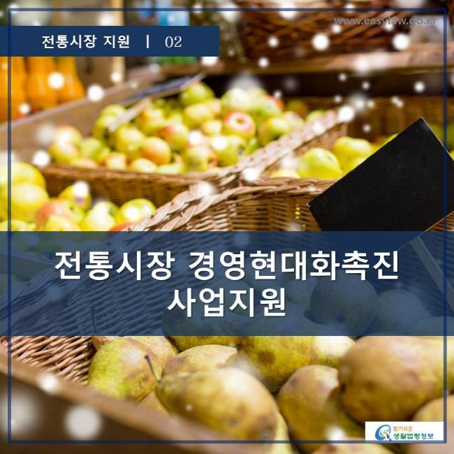 전통시장 지원 | 02 전통시장 경영현대화촉진사업지원 www.easylaw.go.kr 찾기 쉬운 생활법령정보 로고